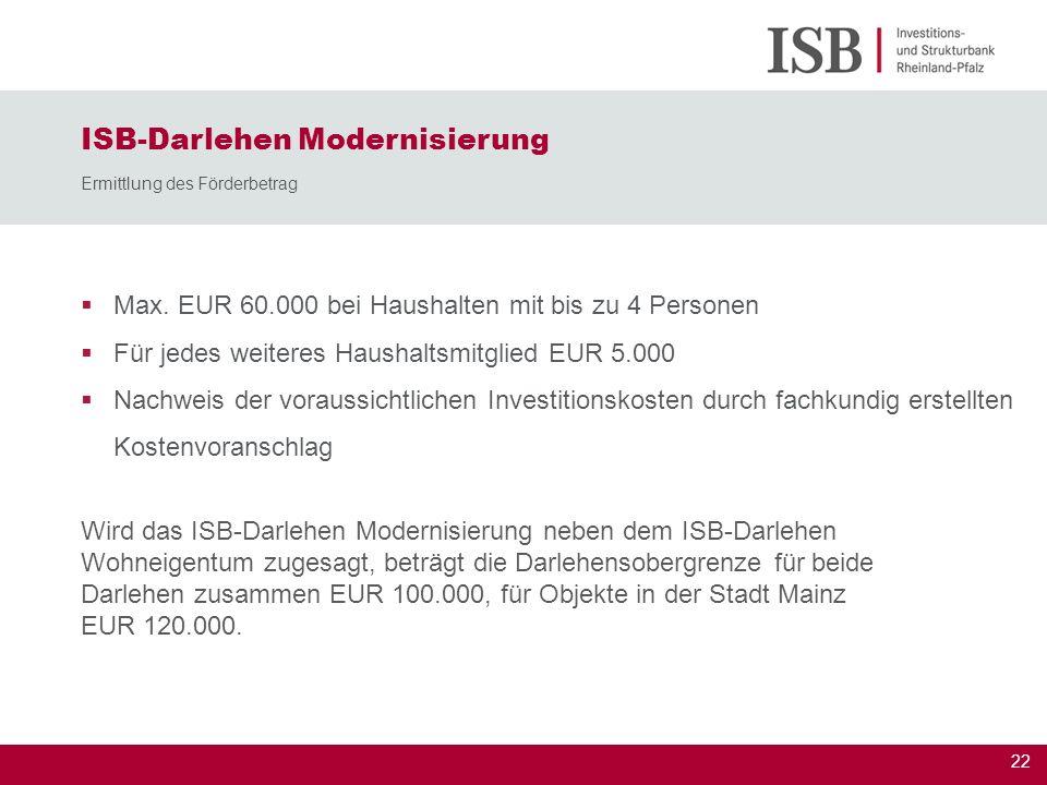 22 ISB-Darlehen Modernisierung Ermittlung des Förderbetrag Max. EUR 60.000 bei Haushalten mit bis zu 4 Personen Für jedes weiteres Haushaltsmitglied E