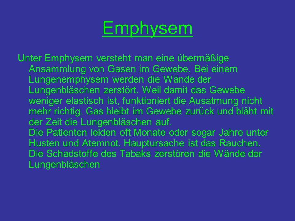 Emphysem Unter Emphysem versteht man eine übermäßige Ansammlung von Gasen im Gewebe. Bei einem Lungenemphysem werden die Wände der Lungenbläschen zers