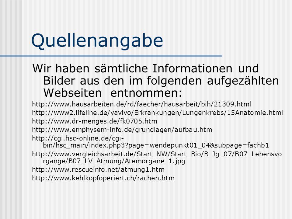 Quellenangabe Wir haben sämtliche Informationen und Bilder aus den im folgenden aufgezählten Webseiten entnommen: http://www.hausarbeiten.de/rd/faecher/hausarbeit/bih/21309.html http://www2.lifeline.de/yavivo/Erkrankungen/Lungenkrebs/15Anatomie.html http://www.dr-menges.de/fk0705.htm http://www.emphysem-info.de/grundlagen/aufbau.htm http://cgi.hsc-online.de/cgi- bin/hsc_main/index.php3?page=wendepunkt01_04&subpage=fachb1 http://www.vergleichsarbeit.de/Start_NW/Start_Bio/B_Jg_07/B07_Lebensvo rgange/B07_LV_Atmung/Atemorgane_1.jpg http://www.rescueinfo.net/atmung1.htm http://www.kehlkopfoperiert.ch/rachen.htm