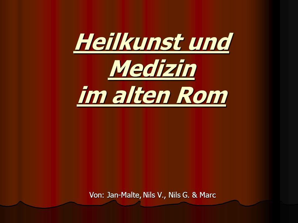 Heilkunst und Medizin im alten Rom Von: Jan-Malte, Nils V., Nils G. & Marc