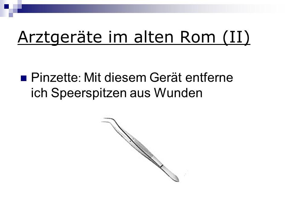 Arztgeräte im alten Rom (II) Pinzette : Mit diesem Gerät entferne ich Speerspitzen aus Wunden