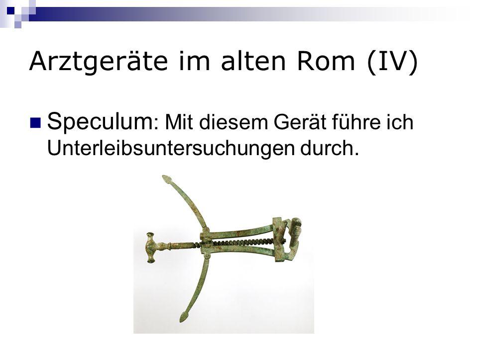 Arztgeräte im alten Rom (IV) Speculum : Mit diesem Gerät führe ich Unterleibsuntersuchungen durch.