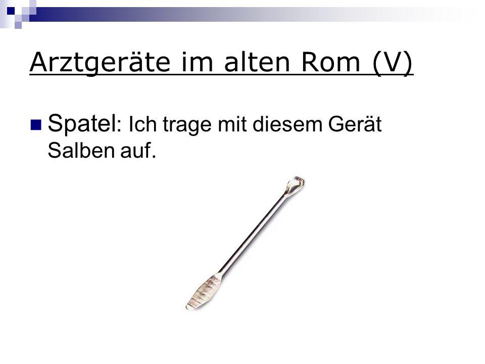 Arztgeräte im alten Rom (V) Spatel : Ich trage mit diesem Gerät Salben auf.