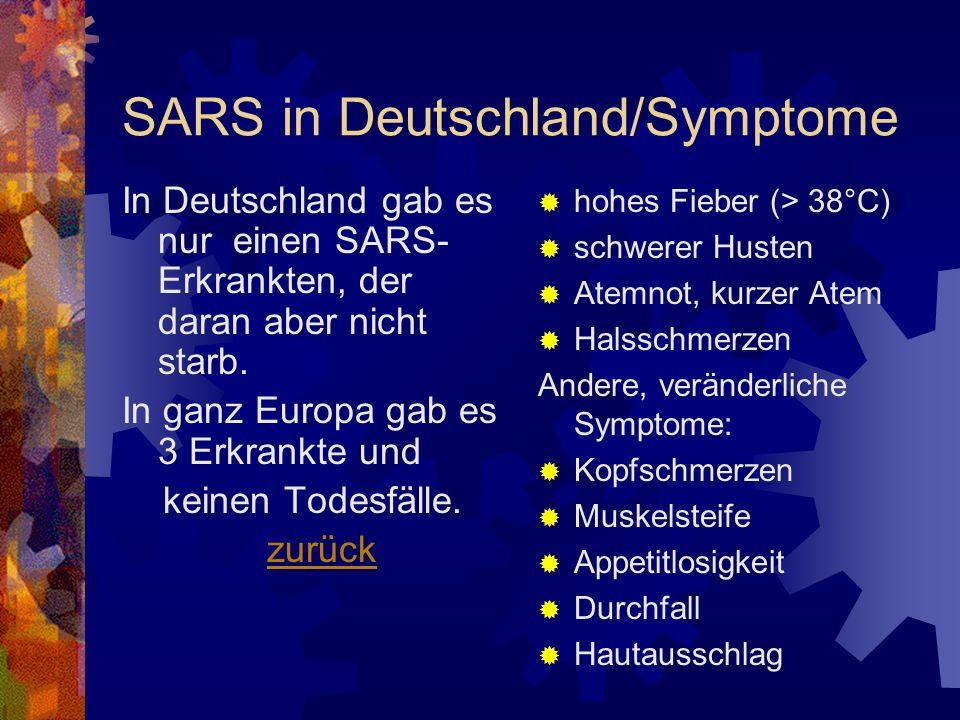 SARS in Deutschland/Symptome In Deutschland gab es nur einen SARS- Erkrankten, der daran aber nicht starb. In ganz Europa gab es 3 Erkrankte und keine