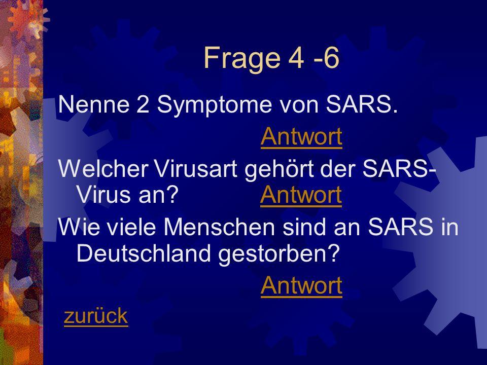 Frage 4 -6 Nenne 2 Symptome von SARS. Antwort Welcher Virusart gehört der SARS- Virus an? AntwortAntwort Wie viele Menschen sind an SARS in Deutschlan
