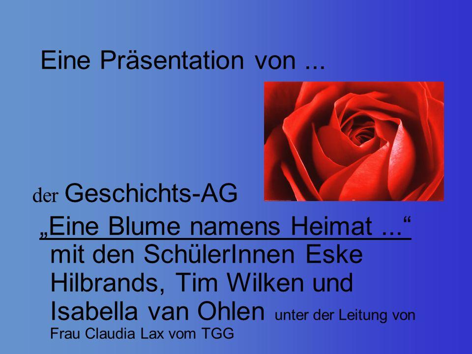 Eine Präsentation von... der Geschichts-AG Eine Blume namens Heimat... mit den SchülerInnen Eske Hilbrands, Tim Wilken und Isabella van Ohlen unter de