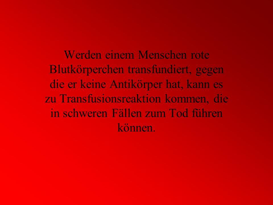 Werden einem Menschen rote Blutkörperchen transfundiert, gegen die er keine Antikörper hat, kann es zu Transfusionsreaktion kommen, die in schweren Fä