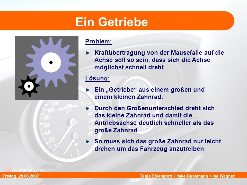 Tanja Bloempott + Imke Bussmann + Ina WagnerFreitag, 29.06.2007 Ein Getriebe Problem: Kraftübertragung von der Mausefalle auf die Achse soll so sein,