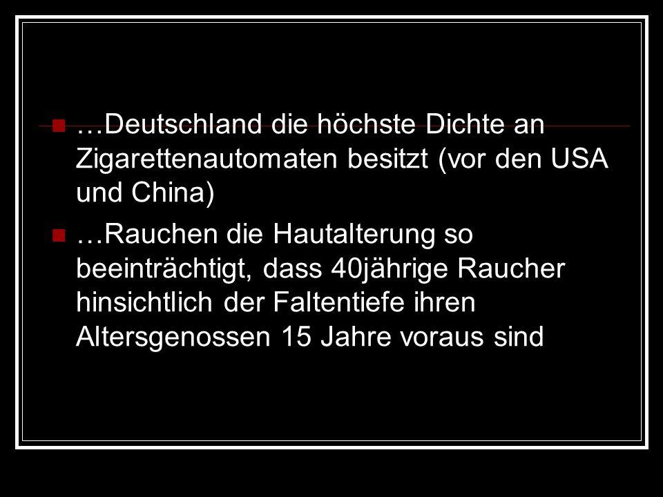 …Deutschland die höchste Dichte an Zigarettenautomaten besitzt (vor den USA und China) …Rauchen die Hautalterung so beeinträchtigt, dass 40jährige Rau