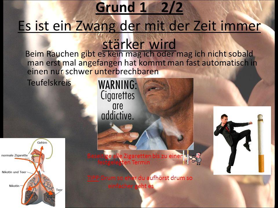 Grund 1 2/2 Es ist ein Zwang der mit der Zeit immer stärker wird Beim Rauchen gibt es kein mag ich oder mag ich nicht sobald man erst mal angefangen h