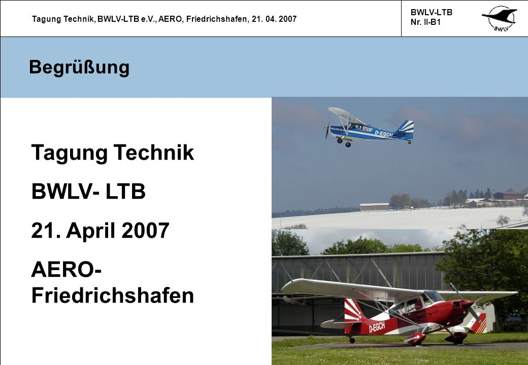 Tagung Technik, BWLV-LTB e.V., AERO, Friedrichshafen, 21. 04. 2007 BWLV-LTB Nr. II-B1 1 Begrüßung Tagung Technik BWLV- LTB 21. April 2007 AERO- Friedr