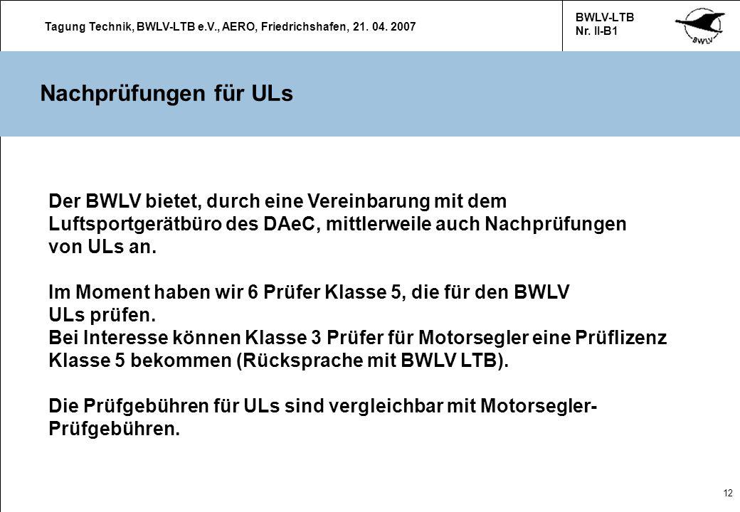 Tagung Technik, BWLV-LTB e.V., AERO, Friedrichshafen, 21. 04. 2007 BWLV-LTB Nr. II-B1 12 Nachprüfungen für ULs Der BWLV bietet, durch eine Vereinbarun