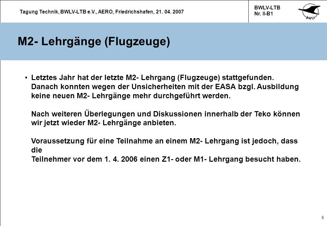 Tagung Technik, BWLV-LTB e.V., AERO, Friedrichshafen, 21. 04. 2007 BWLV-LTB Nr. II-B1 6 M2- Lehrgänge (Flugzeuge) Letztes Jahr hat der letzte M2- Lehr
