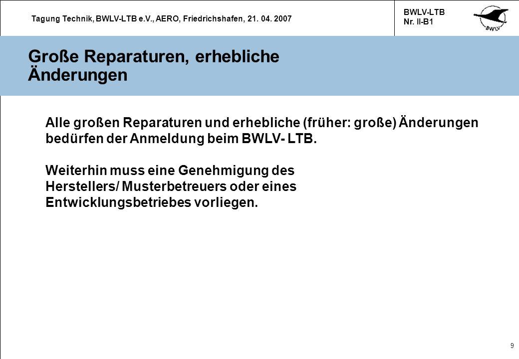 Tagung Technik, BWLV-LTB e.V., AERO, Friedrichshafen, 21. 04. 2007 BWLV-LTB Nr. II-B1 9 Große Reparaturen, erhebliche Änderungen Alle großen Reparatur