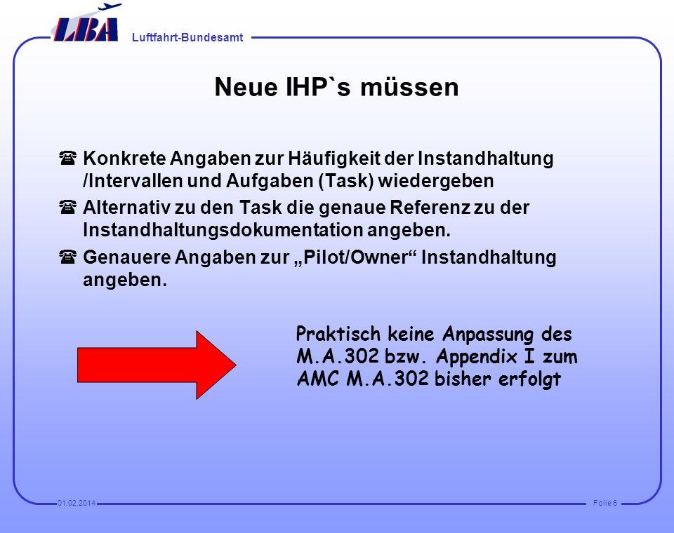 Luftfahrt-Bundesamt Folie 601.02.2014 Neue IHP`s müssen (Konkrete Angaben zur Häufigkeit der Instandhaltung /Intervallen und Aufgaben (Task) wiedergeben (Alternativ zu den Task die genaue Referenz zu der Instandhaltungsdokumentation angeben.