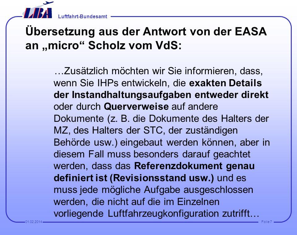Luftfahrt-Bundesamt Folie 701.02.2014 Übersetzung aus der Antwort von der EASA an micro Scholz vom VdS: …Zusätzlich möchten wir Sie informieren, dass, wenn Sie IHPs entwickeln, die exakten Details der Instandhaltungsaufgaben entweder direkt oder durch Querverweise auf andere Dokumente (z.