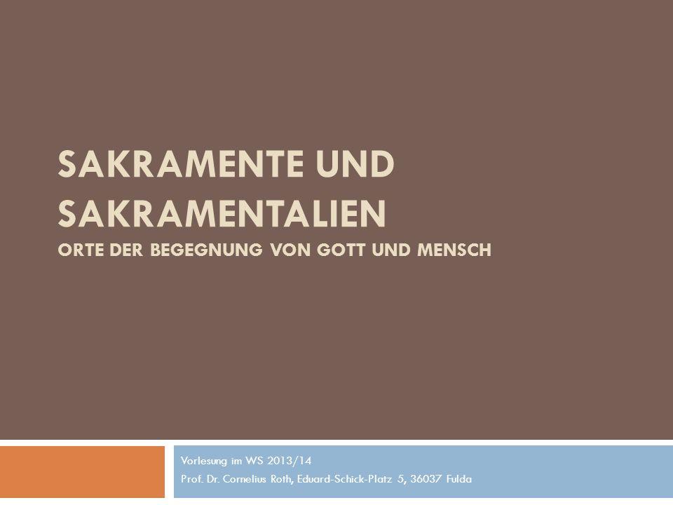 SAKRAMENTE UND SAKRAMENTALIEN ORTE DER BEGEGNUNG VON GOTT UND MENSCH Vorlesung im WS 2013/14 Prof. Dr. Cornelius Roth, Eduard-Schick-Platz 5, 36037 Fu