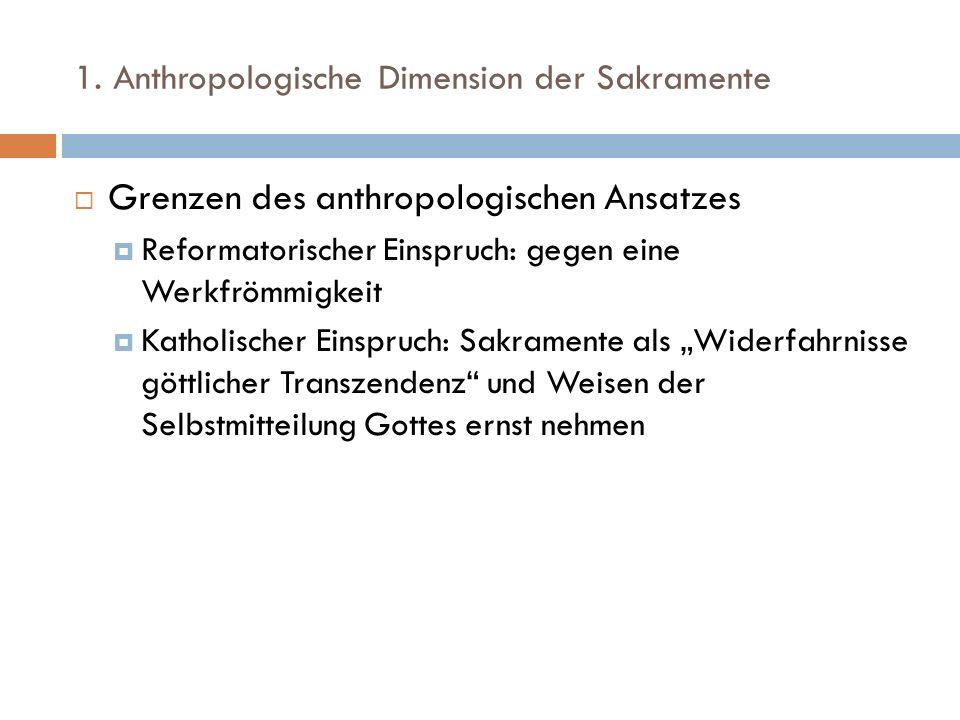 1. Anthropologische Dimension der Sakramente Grenzen des anthropologischen Ansatzes Reformatorischer Einspruch: gegen eine Werkfrömmigkeit Katholische