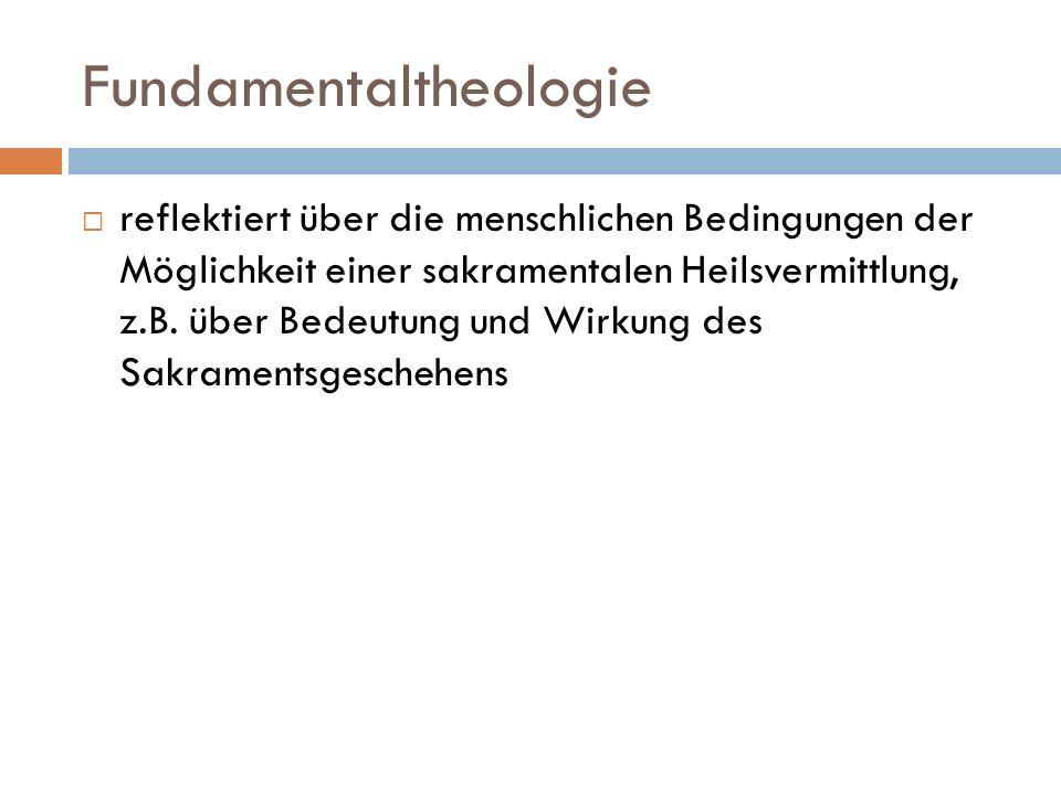 Fundamentaltheologie reflektiert über die menschlichen Bedingungen der Möglichkeit einer sakramentalen Heilsvermittlung, z.B. über Bedeutung und Wirku