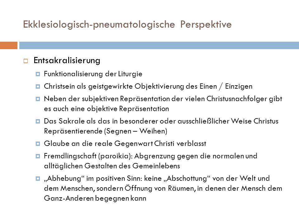 Ekklesiologisch-pneumatologische Perspektive Entsakralisierung Funktionalisierung der Liturgie Christsein als geistgewirkte Objektivierung des Einen /