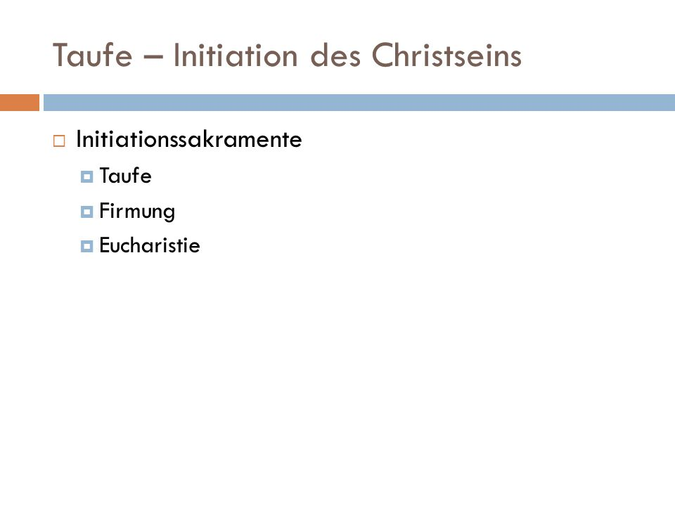 Taufe – Initiation des Christseins Initiationssakramente Taufe Firmung Eucharistie