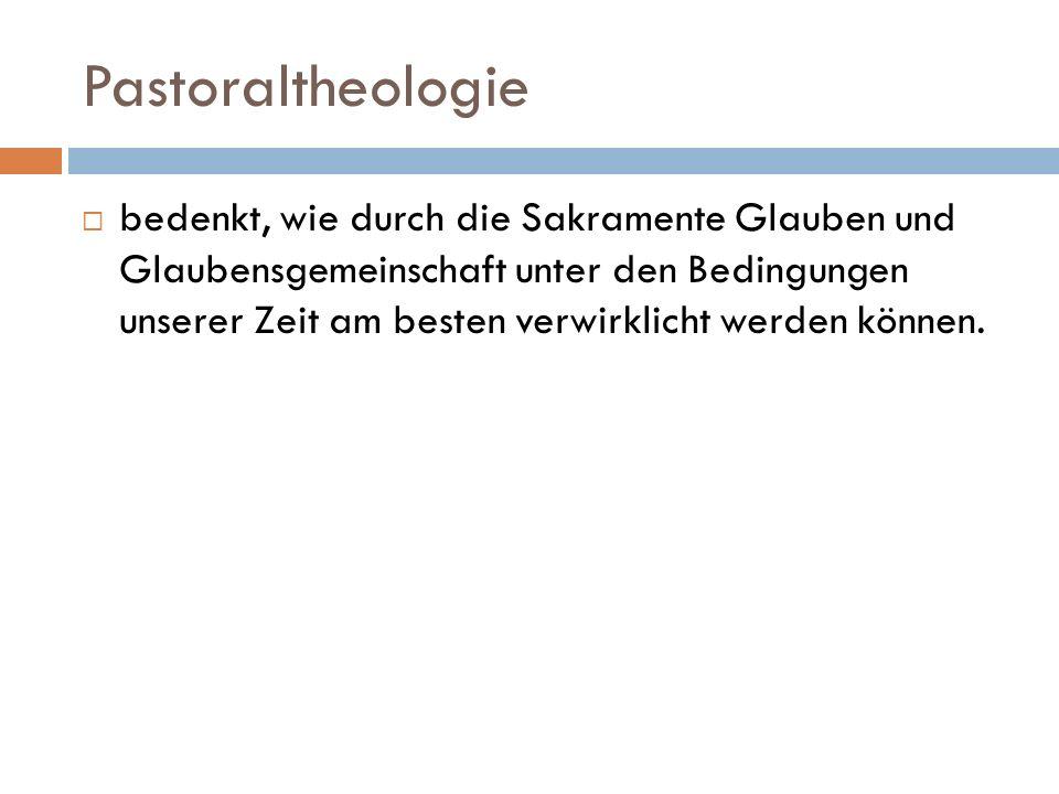Pastoraltheologie bedenkt, wie durch die Sakramente Glauben und Glaubensgemeinschaft unter den Bedingungen unserer Zeit am besten verwirklicht werden