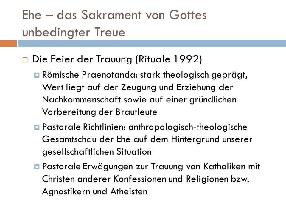 Ehe – das Sakrament von Gottes unbedingter Treue Die Feier der Trauung (Rituale 1992) Römische Praenotanda: stark theologisch geprägt, Wert liegt auf