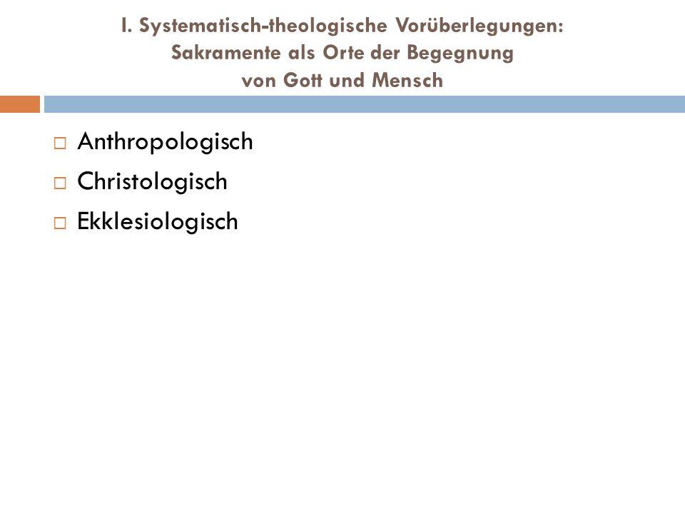 I. Systematisch-theologische Vorüberlegungen: Sakramente als Orte der Begegnung von Gott und Mensch Anthropologisch Christologisch Ekklesiologisch