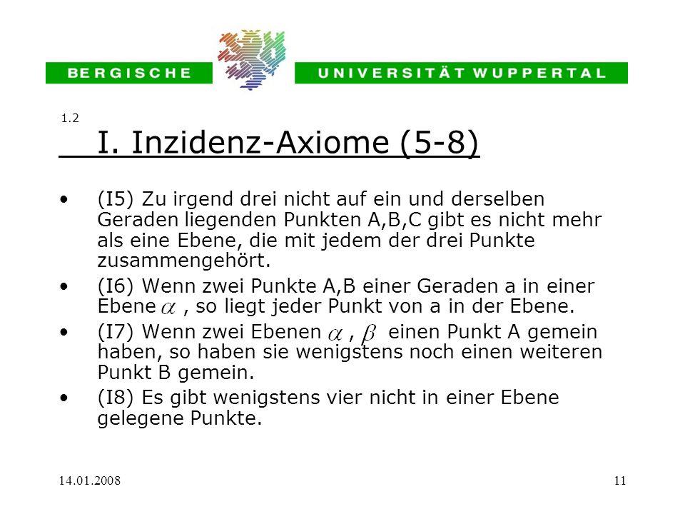 14.01.200811 I. Inzidenz-Axiome (5-8) (I5) Zu irgend drei nicht auf ein und derselben Geraden liegenden Punkten A,B,C gibt es nicht mehr als eine Eben