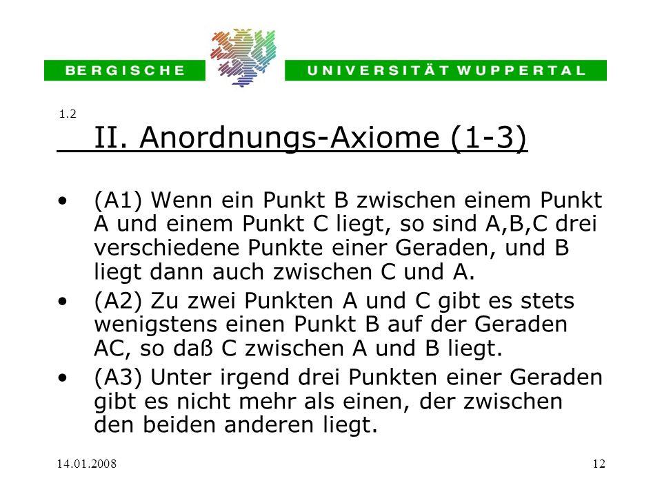 14.01.200812 II. Anordnungs-Axiome (1-3) (A1) Wenn ein Punkt B zwischen einem Punkt A und einem Punkt C liegt, so sind A,B,C drei verschiedene Punkte