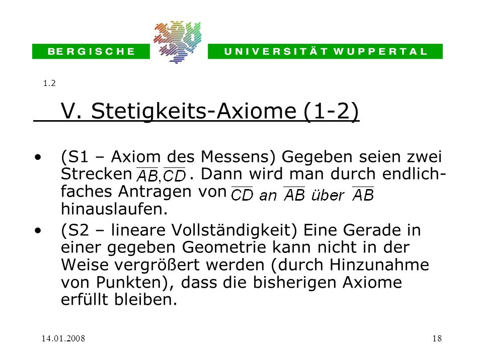 14.01.200818 V. Stetigkeits-Axiome (1-2) (S1 – Axiom des Messens) Gegeben seien zwei Strecken. Dann wird man durch endlich- faches Antragen von hinaus