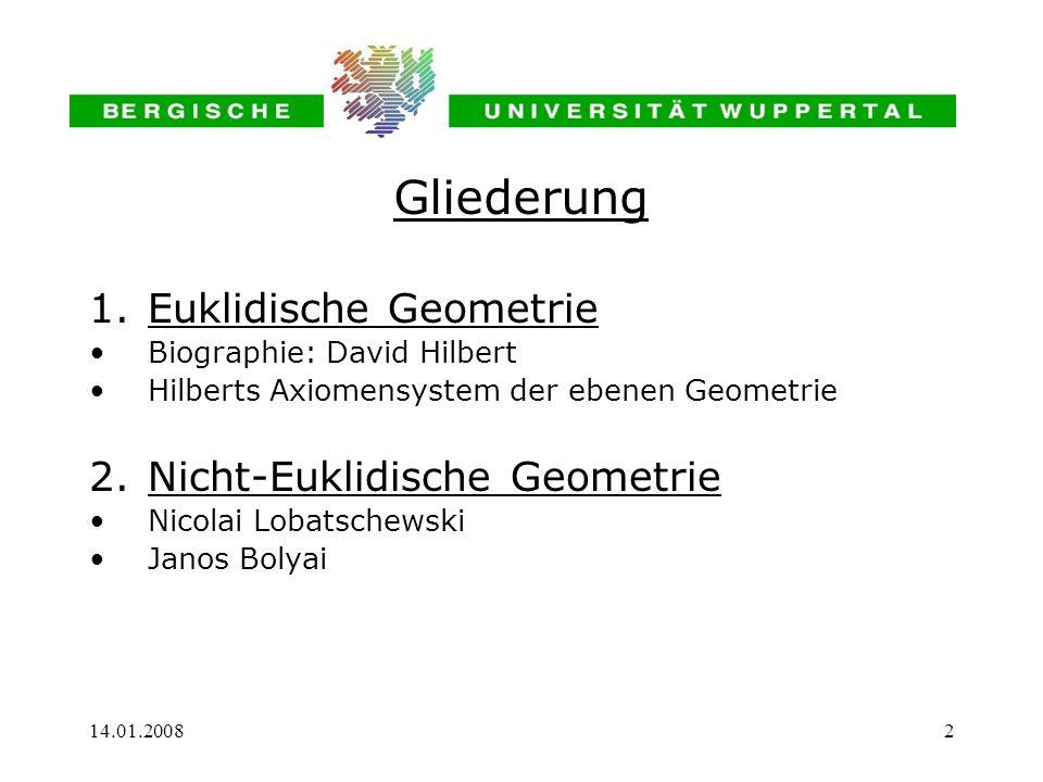 14.01.20082 1.Euklidische Geometrie Biographie: David Hilbert Hilberts Axiomensystem der ebenen Geometrie 2.Nicht-Euklidische Geometrie Nicolai Lobats