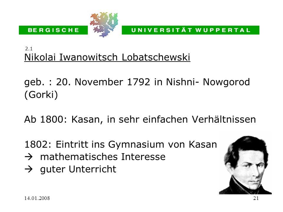 14.01.200821 Nikolai Iwanowitsch Lobatschewski geb. : 20. November 1792 in Nishni- Nowgorod (Gorki) Ab 1800: Kasan, in sehr einfachen Verhältnissen 18