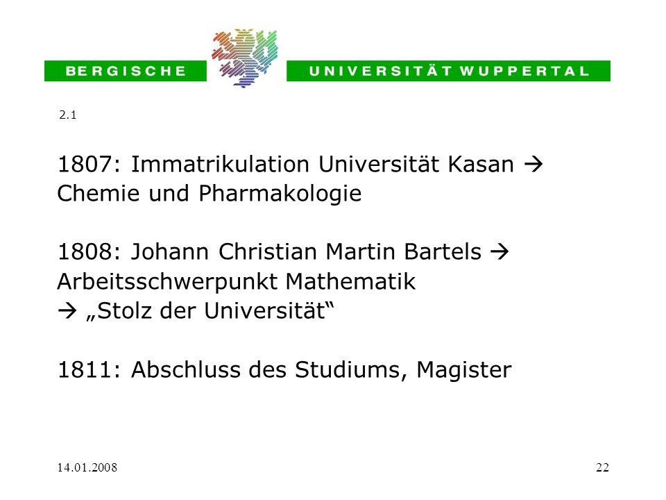 14.01.200822 1807: Immatrikulation Universität Kasan Chemie und Pharmakologie 1808: Johann Christian Martin Bartels Arbeitsschwerpunkt Mathematik Stol