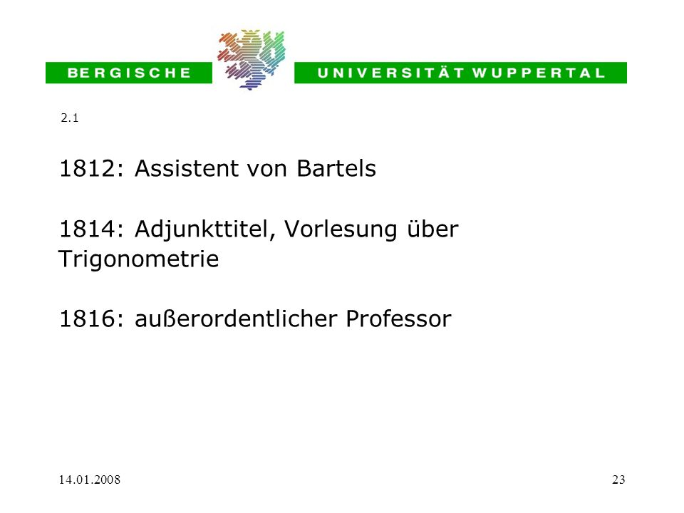 14.01.200823 1812: Assistent von Bartels 1814: Adjunkttitel, Vorlesung über Trigonometrie 1816: außerordentlicher Professor 2.1