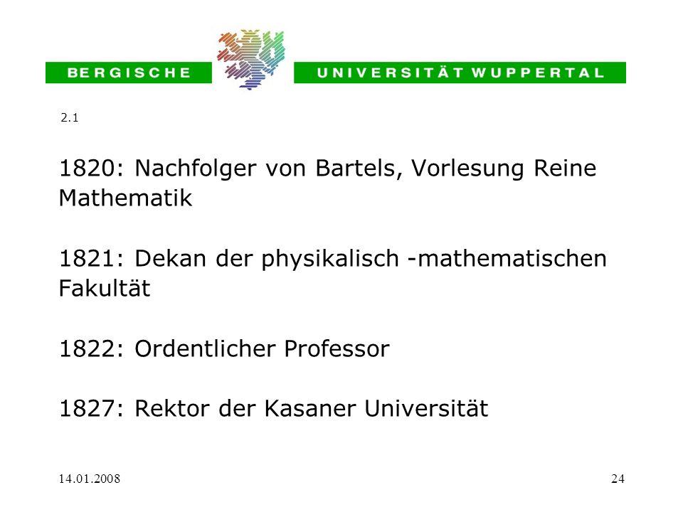 14.01.200824 1820: Nachfolger von Bartels, Vorlesung Reine Mathematik 1821: Dekan der physikalisch -mathematischen Fakultät 1822: Ordentlicher Profess