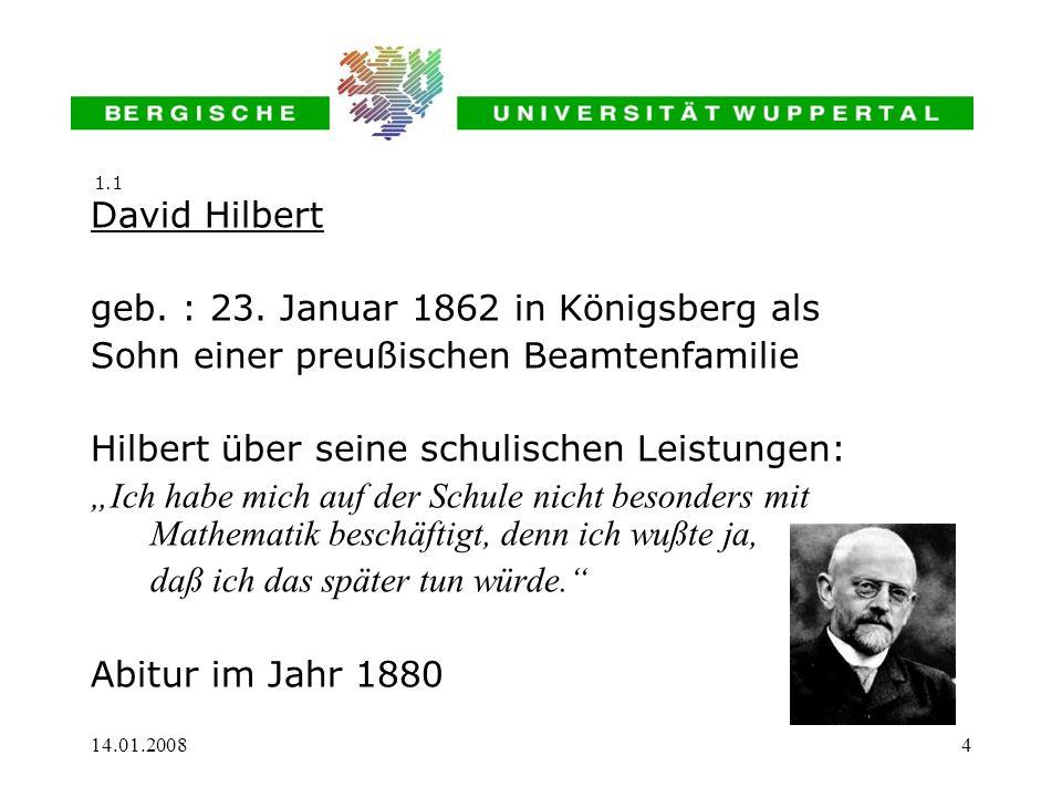14.01.20084 David Hilbert geb. : 23. Januar 1862 in Königsberg als Sohn einer preußischen Beamtenfamilie Hilbert über seine schulischen Leistungen: Ic