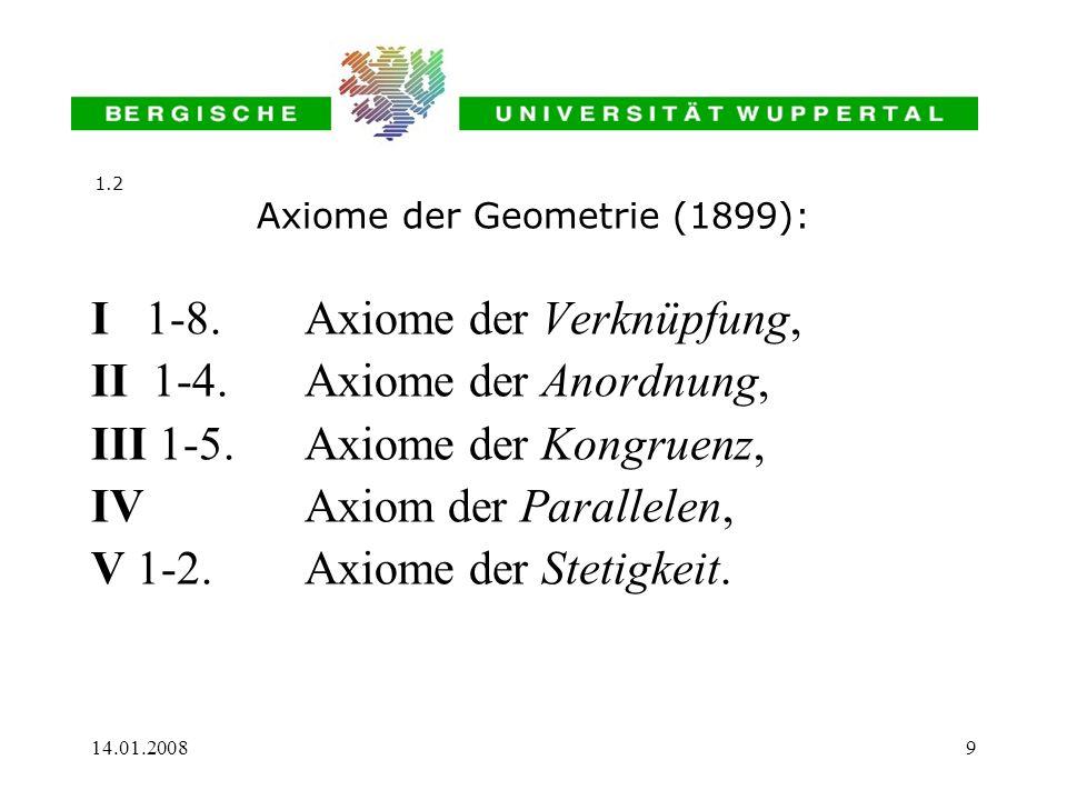 14.01.20089 Axiome der Geometrie (1899): I 1-8.Axiome der Verknüpfung, II 1-4. Axiome der Anordnung, III 1-5. Axiome der Kongruenz, IV Axiom der Paral