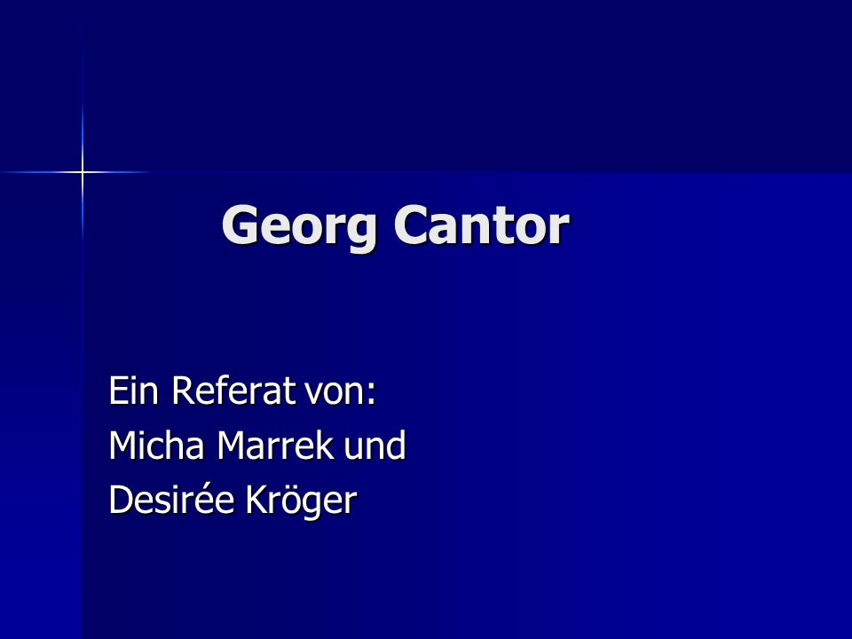 Gliederung Teil I (Micha Marrek): Biographie Cantors und die Entdeckung der Stufungen im Unendlichen (1.
