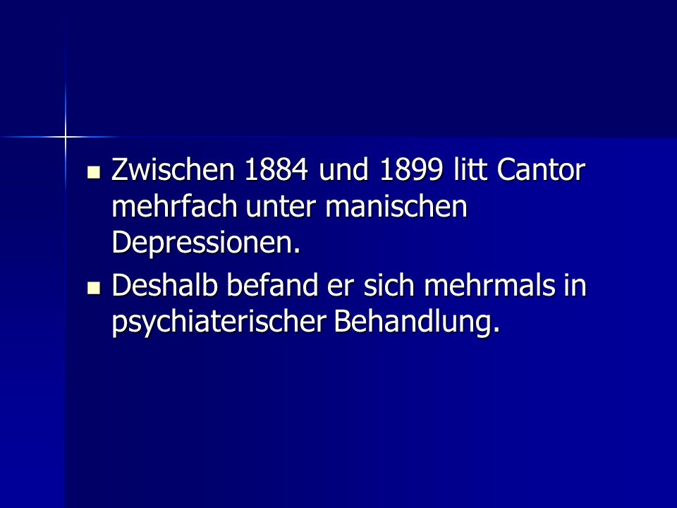 Zwischen 1884 und 1899 litt Cantor mehrfach unter manischen Depressionen. Zwischen 1884 und 1899 litt Cantor mehrfach unter manischen Depressionen. De