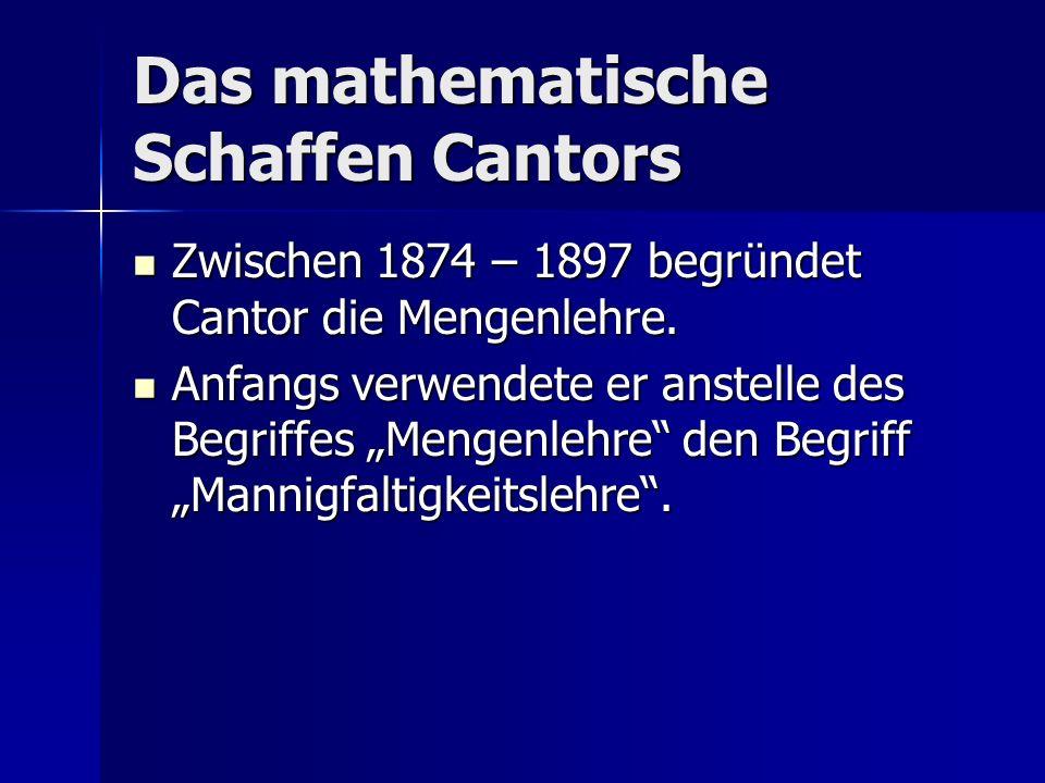 Das mathematische Schaffen Cantors Zwischen 1874 – 1897 begründet Cantor die Mengenlehre. Zwischen 1874 – 1897 begründet Cantor die Mengenlehre. Anfan