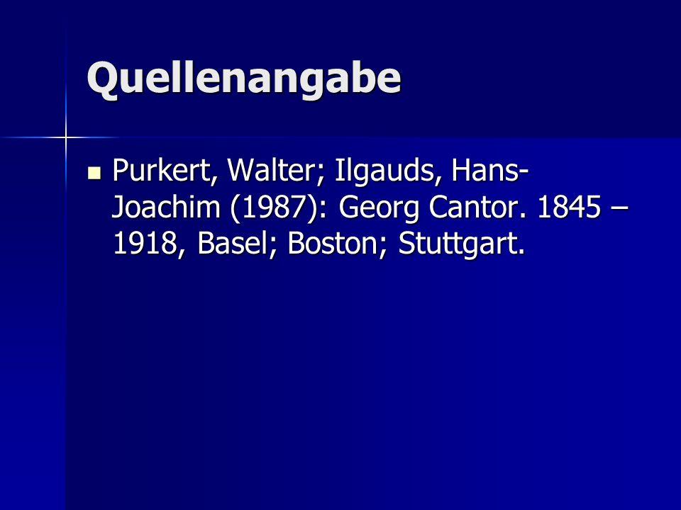 Quellenangabe Purkert, Walter; Ilgauds, Hans- Joachim (1987): Georg Cantor. 1845 – 1918, Basel; Boston; Stuttgart. Purkert, Walter; Ilgauds, Hans- Joa