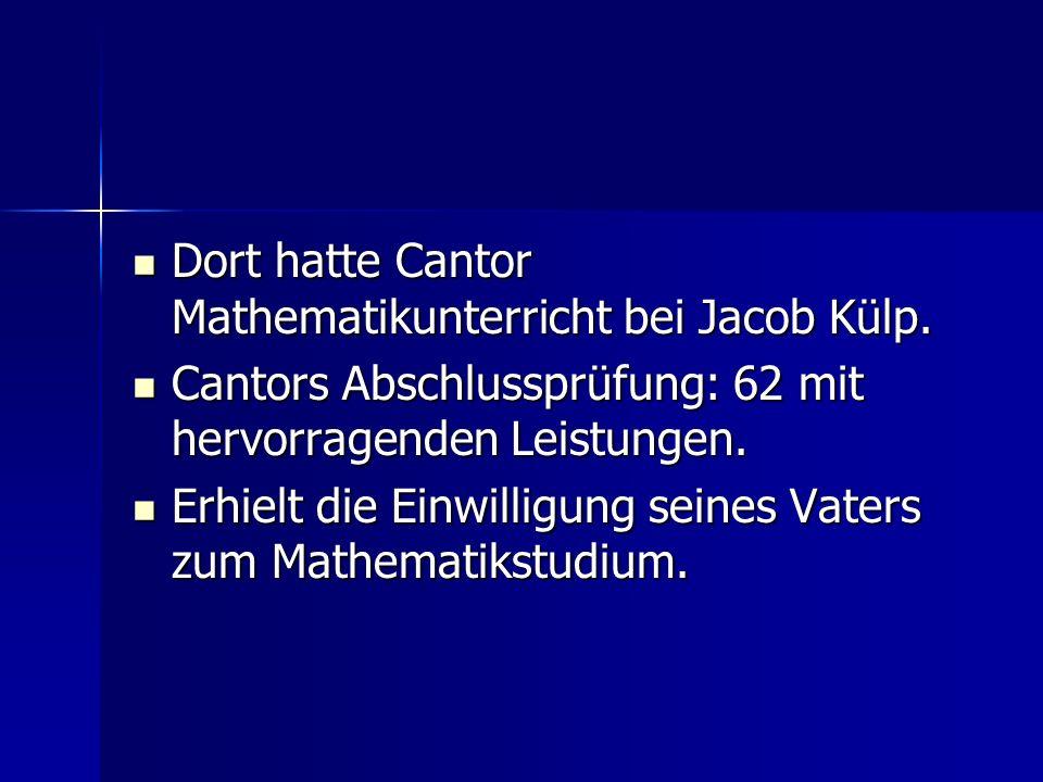 Dort hatte Cantor Mathematikunterricht bei Jacob Külp. Dort hatte Cantor Mathematikunterricht bei Jacob Külp. Cantors Abschlussprüfung: 62 mit hervorr