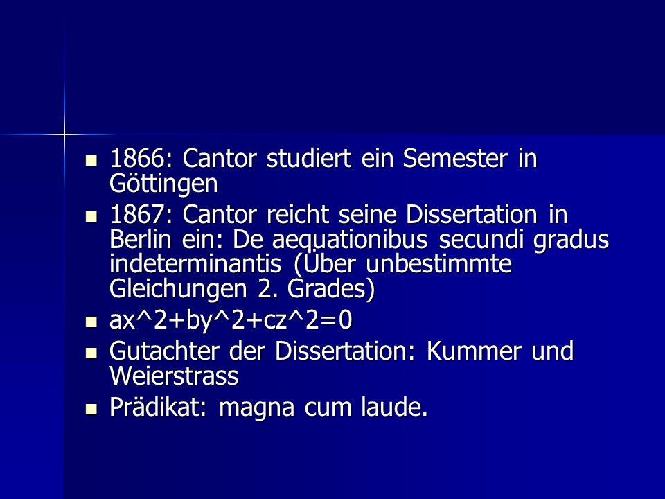 1866: Cantor studiert ein Semester in Göttingen 1866: Cantor studiert ein Semester in Göttingen 1867: Cantor reicht seine Dissertation in Berlin ein: