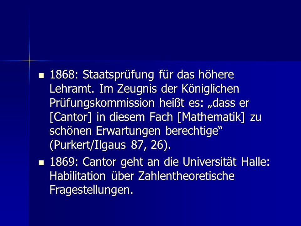 1868: Staatsprüfung für das höhere Lehramt. Im Zeugnis der Königlichen Prüfungskommission heißt es: dass er [Cantor] in diesem Fach [Mathematik] zu sc