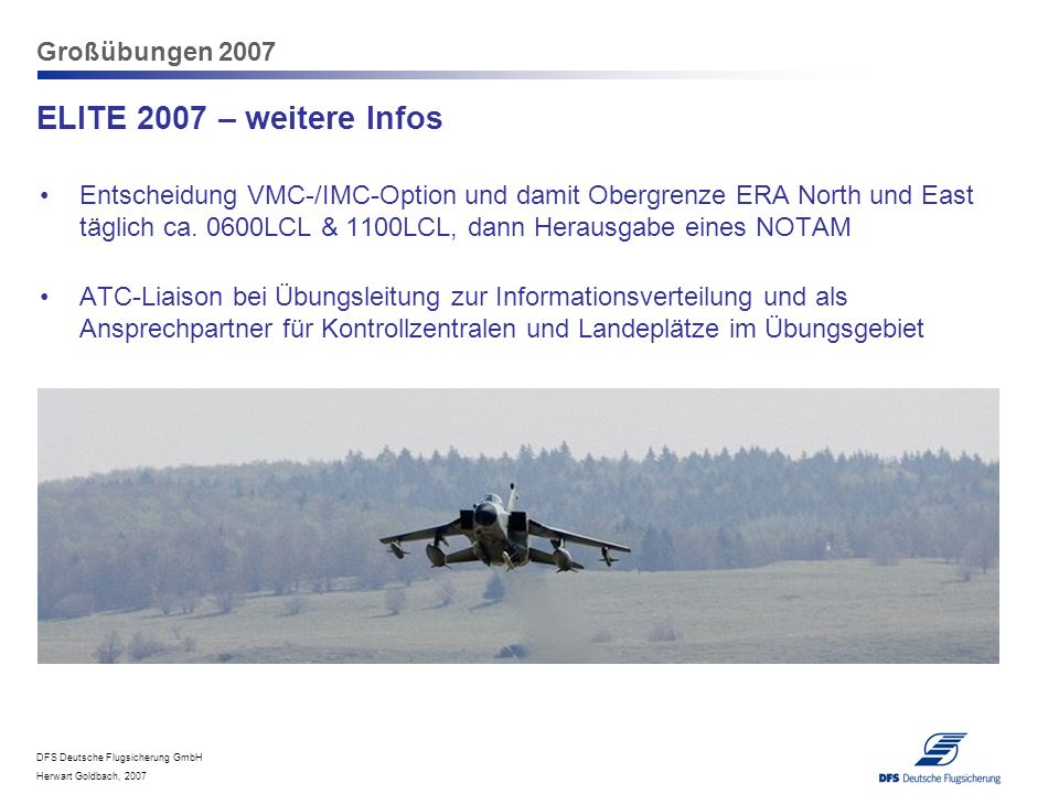 DFS Deutsche Flugsicherung GmbH Herwart Goldbach, 2007 Großübungen 2007 ELITE 2007 – weitere Infos Entscheidung VMC-/IMC-Option und damit Obergrenze E