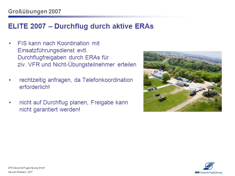 DFS Deutsche Flugsicherung GmbH Herwart Goldbach, 2007 Großübungen 2007 ELITE 2007 – Durchflug durch aktive ERAs FIS kann nach Koordination mit Einsat