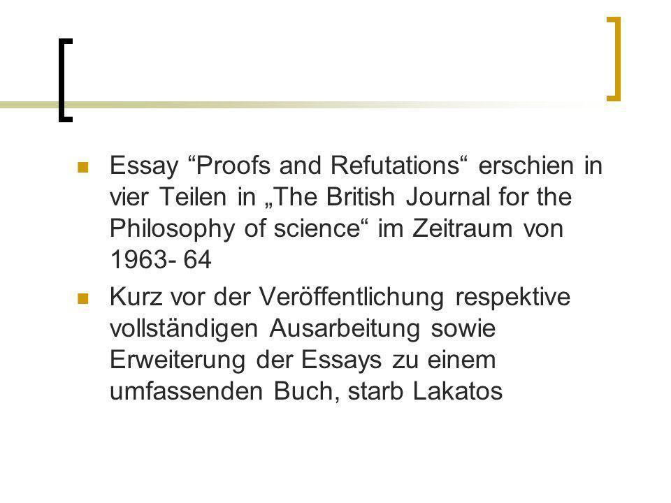 Essay Proofs and Refutations erschien in vier Teilen in The British Journal for the Philosophy of science im Zeitraum von 1963- 64 Kurz vor der Veröff