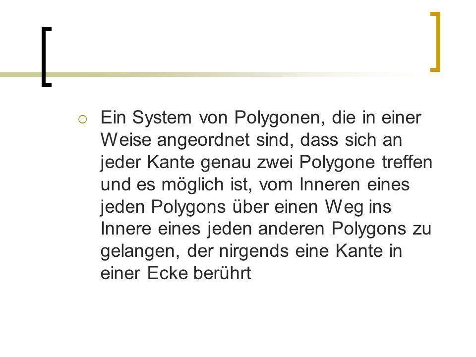 Ein System von Polygonen, die in einer Weise angeordnet sind, dass sich an jeder Kante genau zwei Polygone treffen und es möglich ist, vom Inneren ein