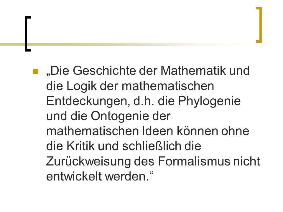 Die Geschichte der Mathematik und die Logik der mathematischen Entdeckungen, d.h. die Phylogenie und die Ontogenie der mathematischen Ideen können ohn